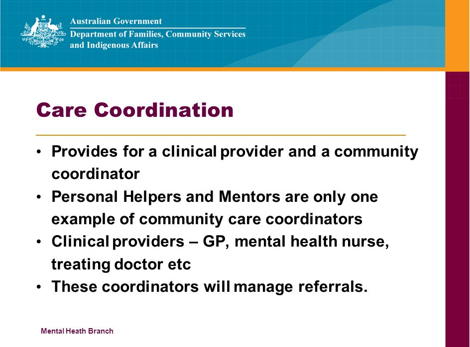 Mental Heath Branch Care Coordination Provides for a clinical provider and a community coordinator Personal Helpers and Mentors are only one example of community care coordinators Clinical providers – GP, mental health nurse, treating doctor etc These coordinators will manage referrals.