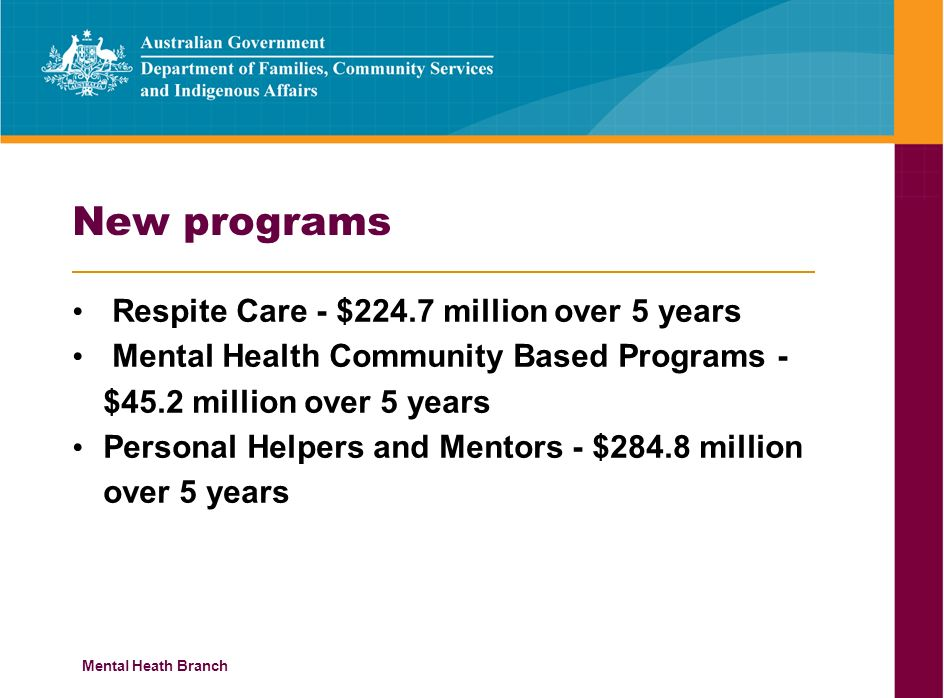 Mental Heath Branch New programs Respite Care - $224.7 million over 5 years Mental Health Community Based Programs - $45.2 million over 5 years Personal Helpers and Mentors - $284.8 million over 5 years