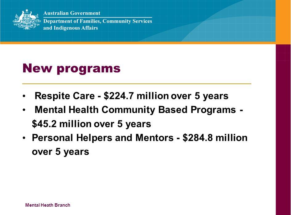 Mental Heath Branch New programs Respite Care - $224.7 million over 5 years Mental Health Community Based Programs - $45.2 million over 5 years Person