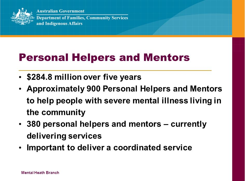 Mental Heath Branch Personal Helpers and Mentors $284.8 million over five years Approximately 900 Personal Helpers and Mentors to help people with severe mental illness living in the community 380 personal helpers and mentors – currently delivering services Important to deliver a coordinated service