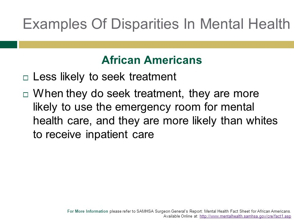 Examples Of Disparities In Mental Health African Americans Less likely to seek treatment When they do seek treatment, they are more likely to use the