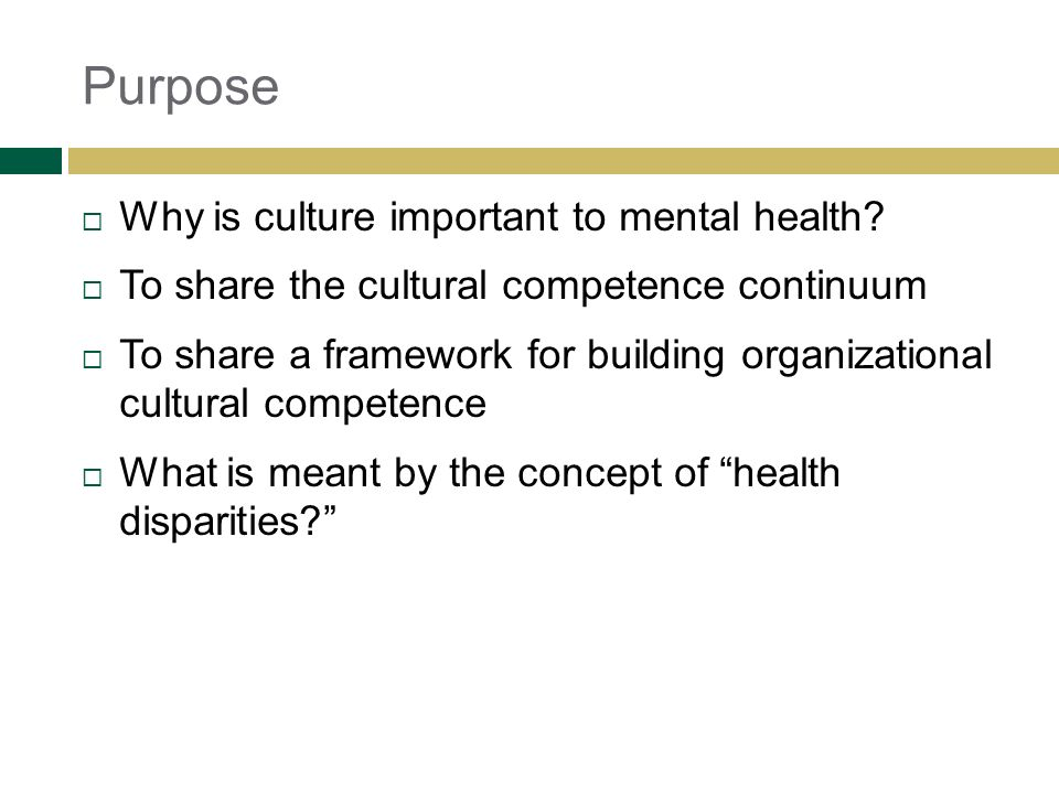 Purpose Why is culture important to mental health? To share the cultural competence continuum To share a framework for building organizational cultura