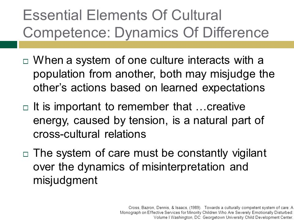 Essential Elements Of Cultural Competence: Dynamics Of Difference When a system of one culture interacts with a population from another, both may misj