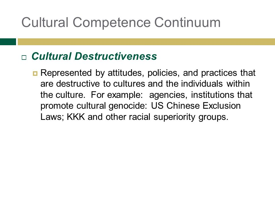Cultural Competence Continuum Cultural Destructiveness Represented by attitudes, policies, and practices that are destructive to cultures and the indi