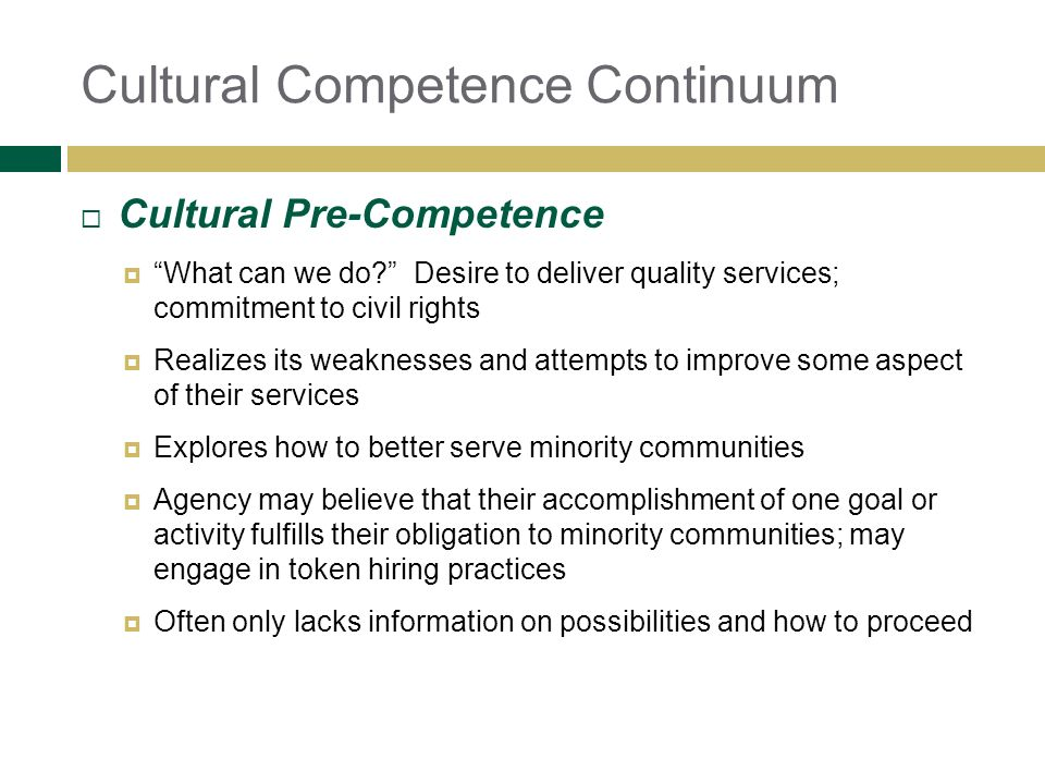 Cultural Competence Continuum Cultural Pre-Competence What can we do? Desire to deliver quality services; commitment to civil rights Realizes its weak