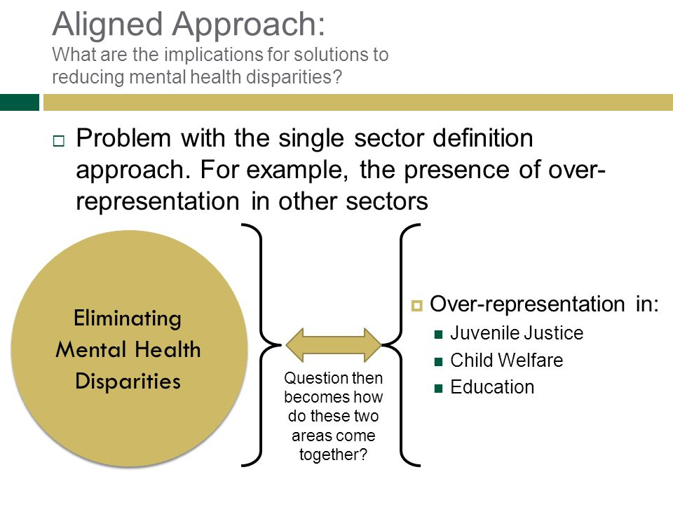 Aligned Approach: What are the implications for solutions to reducing mental health disparities? Problem with the single sector definition approach. F