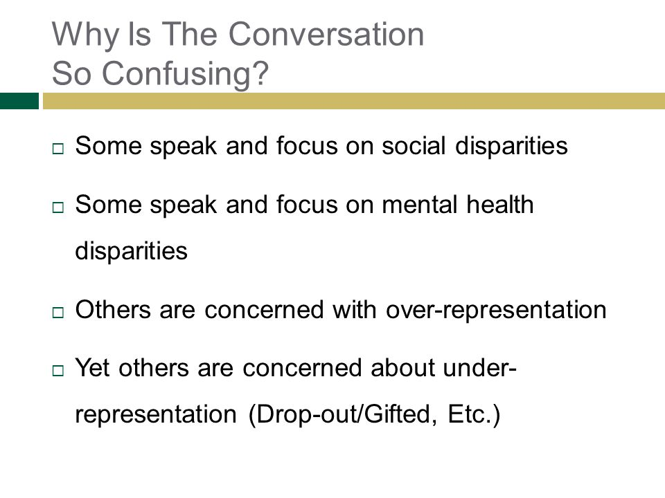 Why Is The Conversation So Confusing? Some speak and focus on social disparities Some speak and focus on mental health disparities Others are concerne