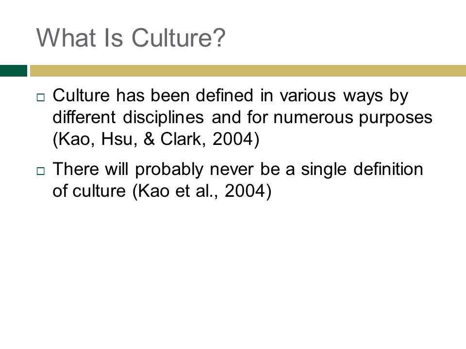 What Is Culture? Culture has been defined in various ways by different disciplines and for numerous purposes (Kao, Hsu, & Clark, 2004) There will prob