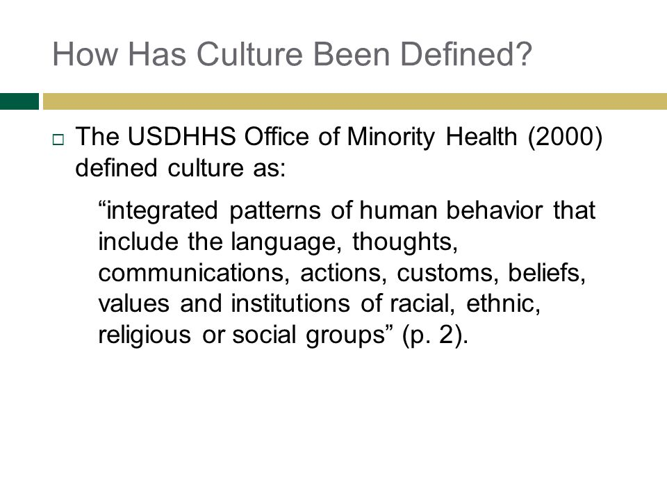 How Has Culture Been Defined? The USDHHS Office of Minority Health (2000) defined culture as: integrated patterns of human behavior that include the l