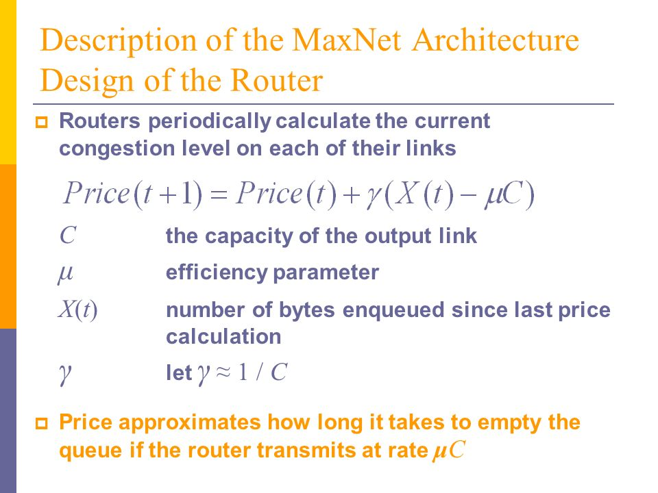 Description of the MaxNet Architecture Design of the Router Routers periodically calculate the current congestion level on each of their links C the capacity of the output link μ efficiency parameter X(t) number of bytes enqueued since last price calculation γ let γ 1 / C Price approximates how long it takes to empty the queue if the router transmits at rate μC
