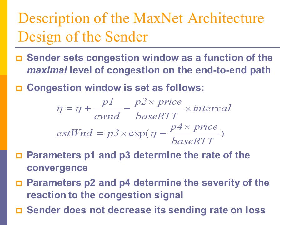 Description of the MaxNet Architecture Design of the Sender Sender sets congestion window as a function of the maximal level of congestion on the end-to-end path Parameters p1 and p3 determine the rate of the convergence Parameters p2 and p4 determine the severity of the reaction to the congestion signal Sender does not decrease its sending rate on loss Congestion window is set as follows: