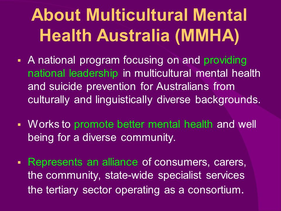 About Multicultural Mental Health Australia (MMHA) A national program focusing on and providing national leadership in multicultural mental health and suicide prevention for Australians from culturally and linguistically diverse backgrounds.