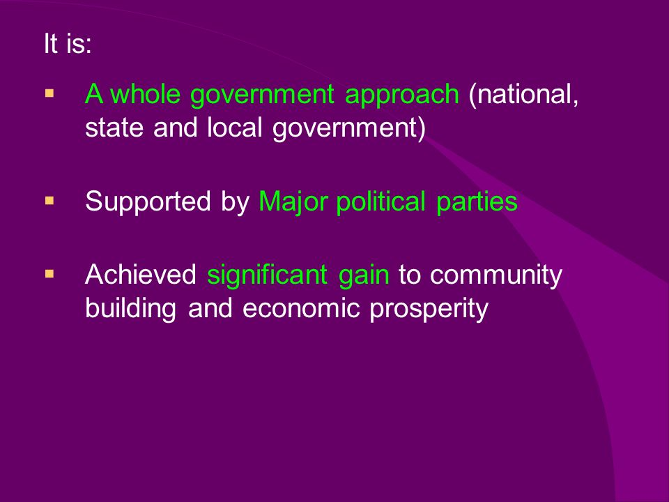 It is: A whole government approach (national, state and local government) Supported by Major political parties Achieved significant gain to community building and economic prosperity