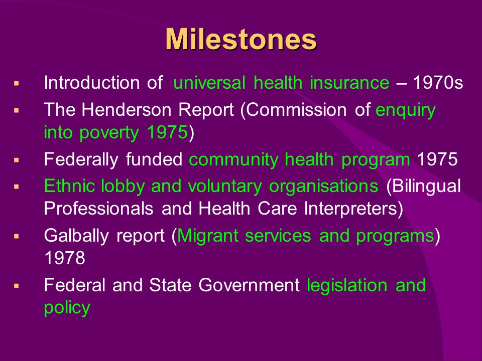 Milestones Introduction of universal health insurance – 1970s The Henderson Report (Commission of enquiry into poverty 1975) Federally funded community health program 1975 Ethnic lobby and voluntary organisations (Bilingual Professionals and Health Care Interpreters) Galbally report (Migrant services and programs) 1978 Federal and State Government legislation and policy