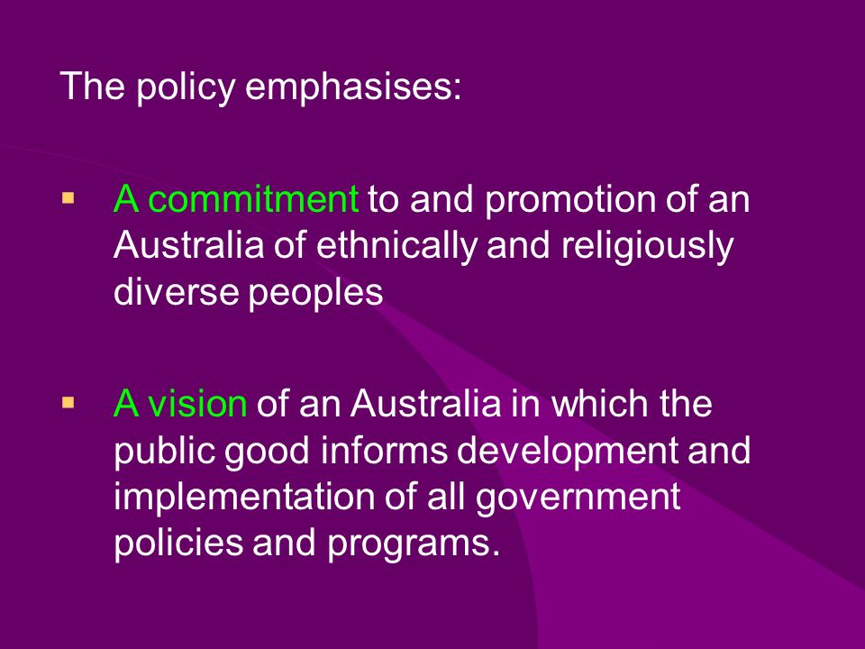 The policy emphasises: A commitment to and promotion of an Australia of ethnically and religiously diverse peoples A vision of an Australia in which the public good informs development and implementation of all government policies and programs.