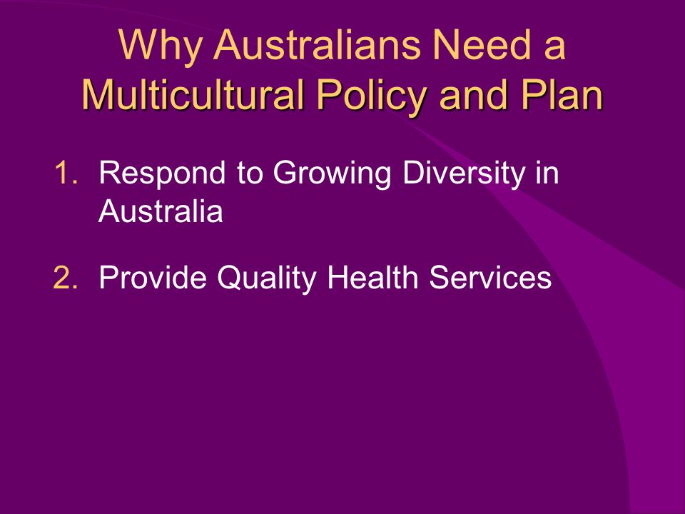 Multicultural Policy and Plan Why Australians Need a Multicultural Policy and Plan 1.Respond to Growing Diversity in Australia 2.Provide Quality Health Services