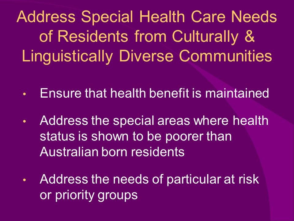 Address Special Health Care Needs of Residents from Culturally & Linguistically Diverse Communities Ensure that health benefit is maintained Address the special areas where health status is shown to be poorer than Australian born residents Address the needs of particular at risk or priority groups
