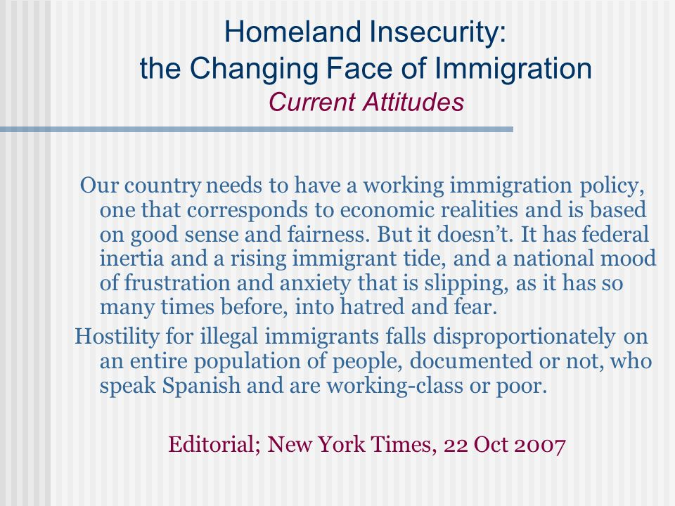 Homeland Insecurity: the Changing Face of Immigration Current Attitudes Our country needs to have a working immigration policy, one that corresponds t