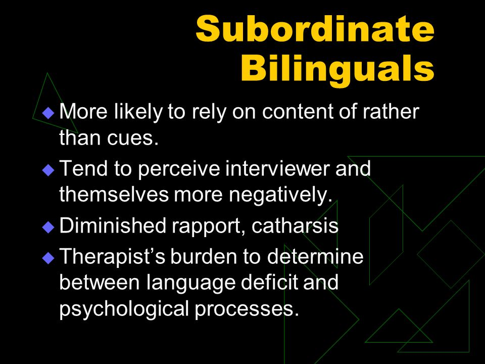 Subordinate Bilinguals More likely to rely on content of rather than cues. Tend to perceive interviewer and themselves more negatively. Diminished rap