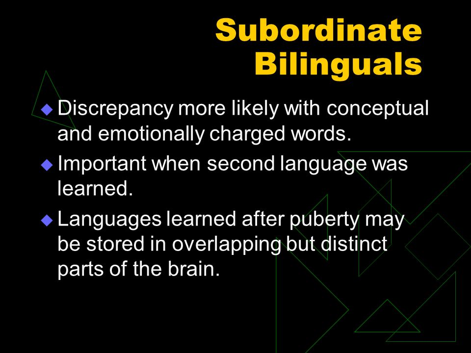 Subordinate Bilinguals Discrepancy more likely with conceptual and emotionally charged words. Important when second language was learned. Languages le