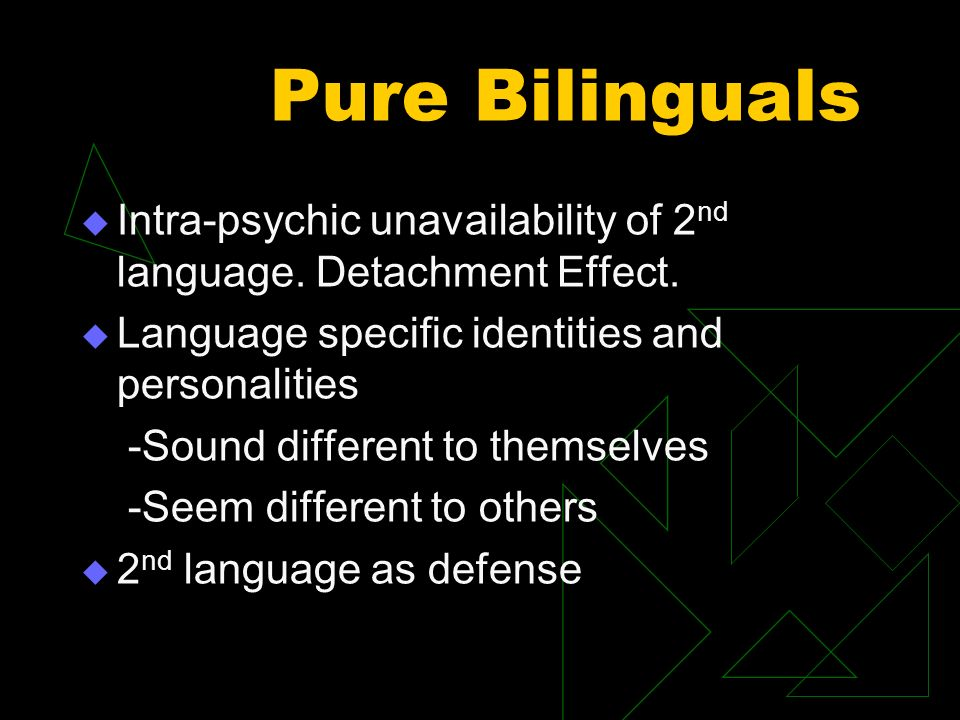 Pure Bilinguals Intra-psychic unavailability of 2 nd language. Detachment Effect. Language specific identities and personalities -Sound different to t