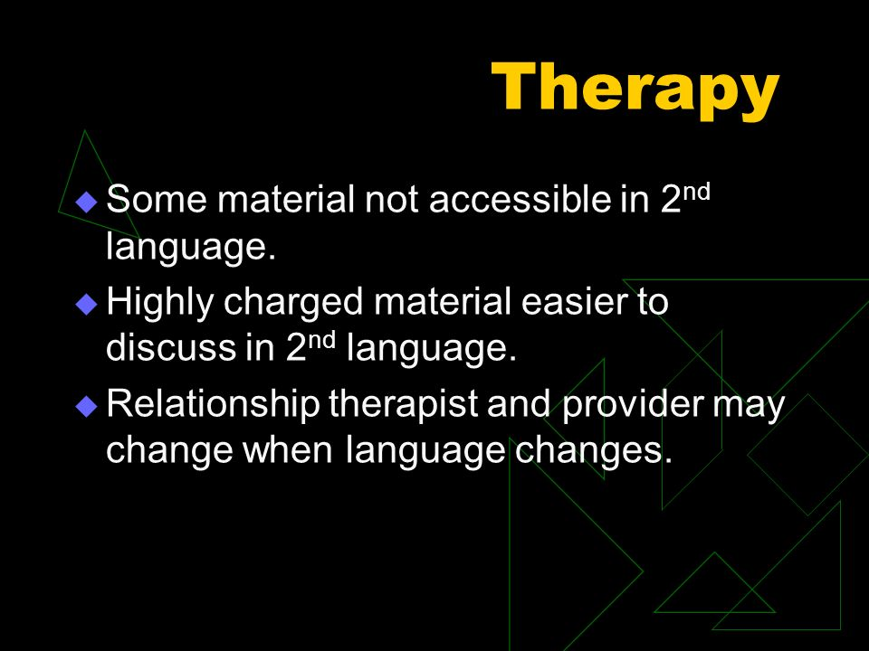 Therapy Some material not accessible in 2 nd language. Highly charged material easier to discuss in 2 nd language. Relationship therapist and provider