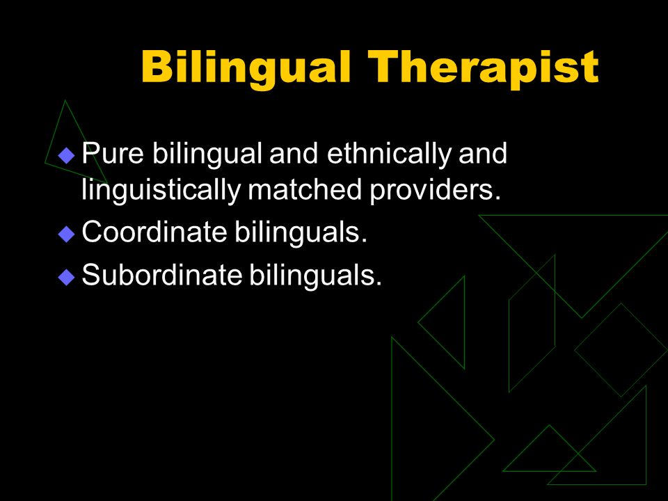 Bilingual Therapist Pure bilingual and ethnically and linguistically matched providers. Coordinate bilinguals. Subordinate bilinguals.