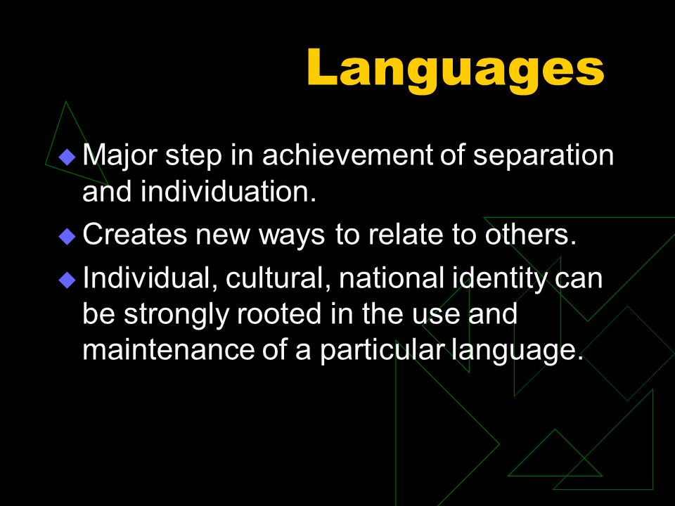 Languages Major step in achievement of separation and individuation. Creates new ways to relate to others. Individual, cultural, national identity can