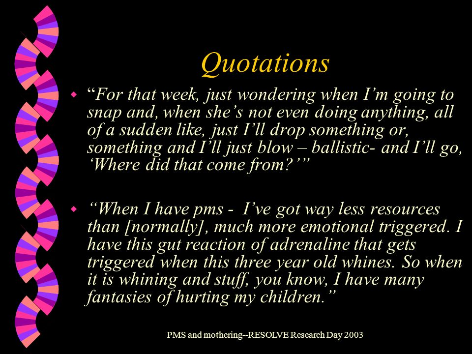 PMS and mothering--RESOLVE Research Day 2003 Quotations wFor that week, just wondering when Im going to snap and, when shes not even doing anything, a