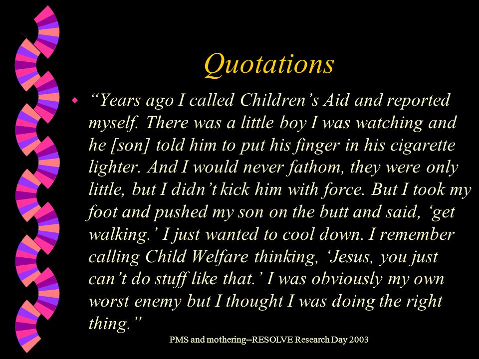 PMS and mothering--RESOLVE Research Day 2003 Quotations w Years ago I called Childrens Aid and reported myself. There was a little boy I was watching