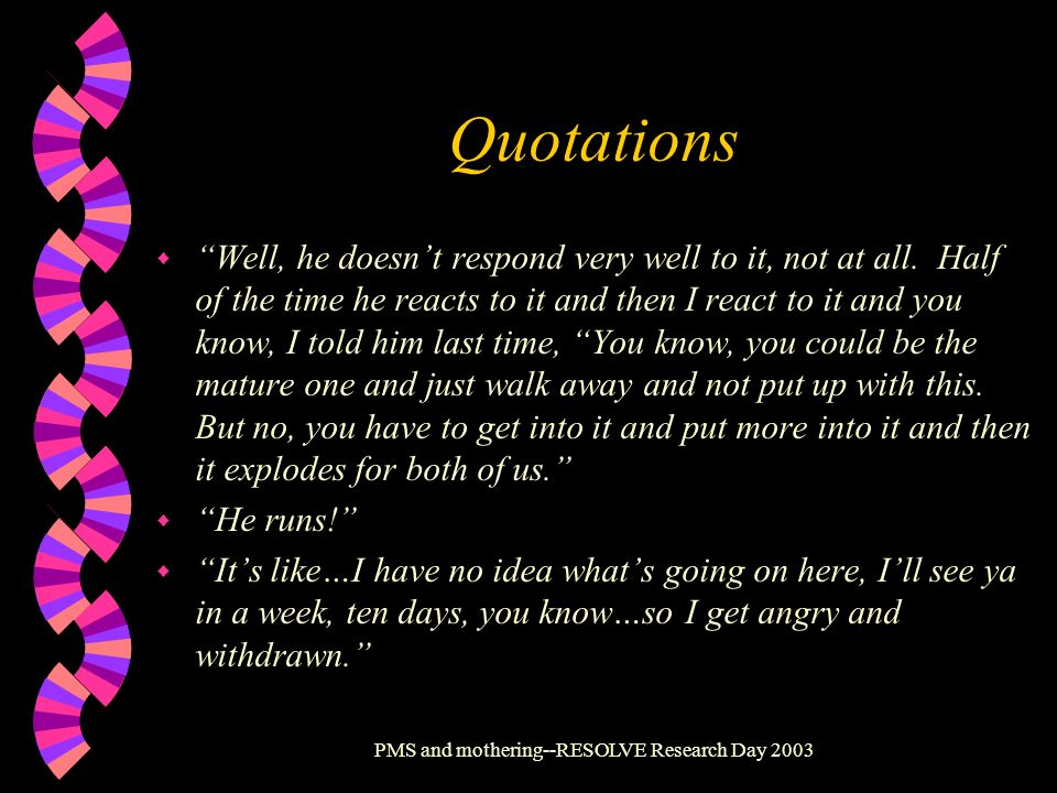 PMS and mothering--RESOLVE Research Day 2003 Quotations w Well, he doesnt respond very well to it, not at all. Half of the time he reacts to it and th