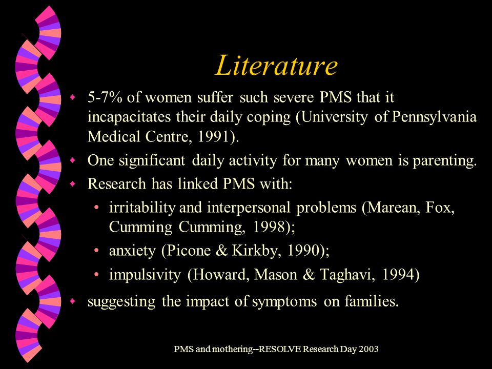 PMS and mothering--RESOLVE Research Day 2003 Literature w 5-7% of women suffer such severe PMS that it incapacitates their daily coping (University of