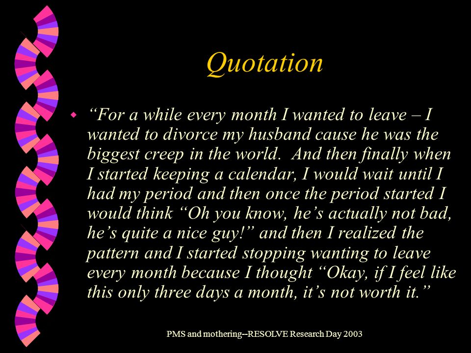 PMS and mothering--RESOLVE Research Day 2003 Quotation w For a while every month I wanted to leave – I wanted to divorce my husband cause he was the b