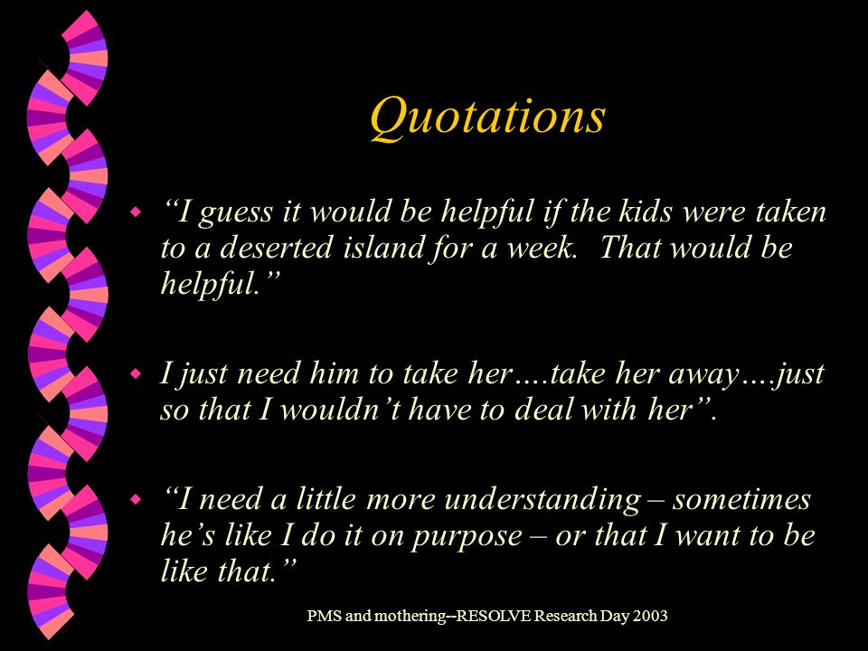 PMS and mothering--RESOLVE Research Day 2003 Quotations w I guess it would be helpful if the kids were taken to a deserted island for a week. That wou