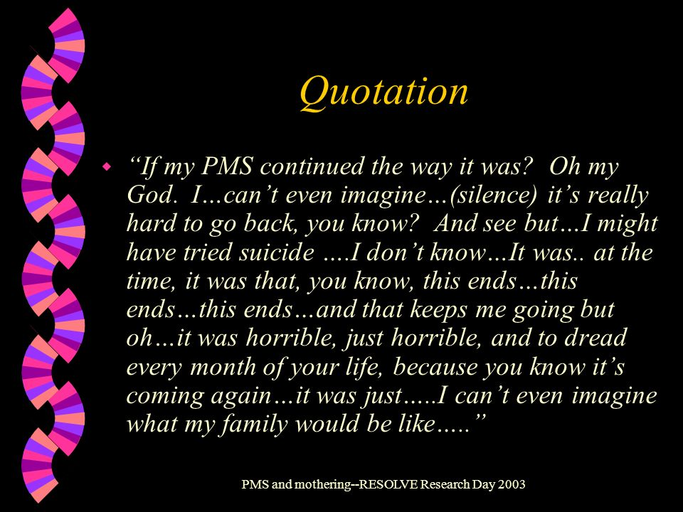 PMS and mothering--RESOLVE Research Day 2003 Quotation w If my PMS continued the way it was? Oh my God. I…cant even imagine…(silence) its really hard