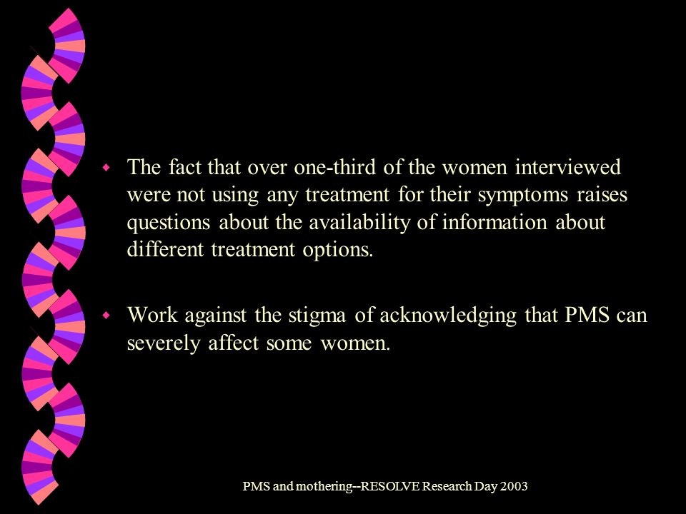 PMS and mothering--RESOLVE Research Day 2003 w The fact that over one-third of the women interviewed were not using any treatment for their symptoms r