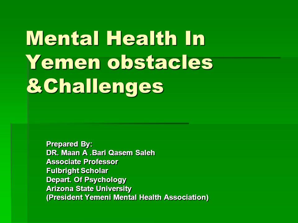 Mental Health In Yemen obstacles &Challenges Prepared By: DR. Maan A.Bari Qasem Saleh Associate Professor Fulbright Scholar Depart. Of Psychology Ariz