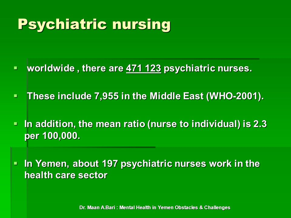 Dr. Maan A.Bari : Mental Health in Yemen Obstacles & Challenges Psychiatric nursing worldwide, there are 471 123 psychiatric nurses. worldwide, there