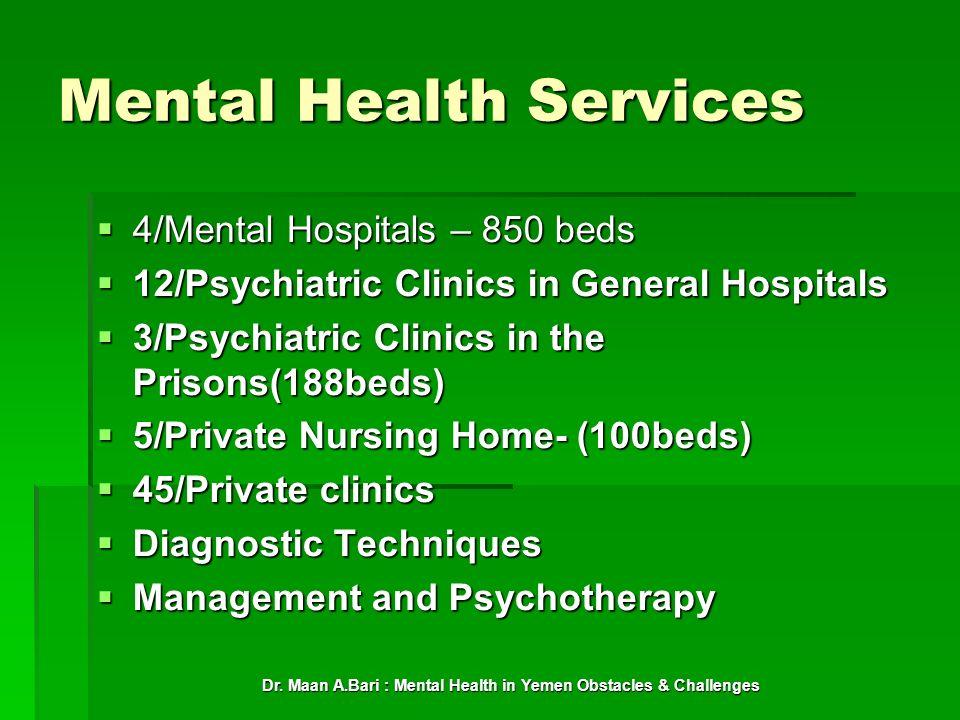 Dr. Maan A.Bari : Mental Health in Yemen Obstacles & Challenges Mental Health Services 4/Mental Hospitals – 850 beds 4/Mental Hospitals – 850 beds 12/