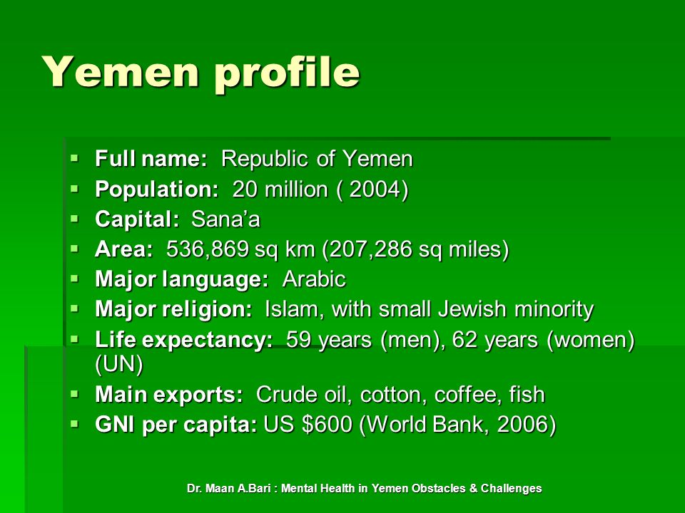 Dr. Maan A.Bari : Mental Health in Yemen Obstacles & Challenges Yemen profile Full name: Republic of Yemen Full name: Republic of Yemen Population: 20