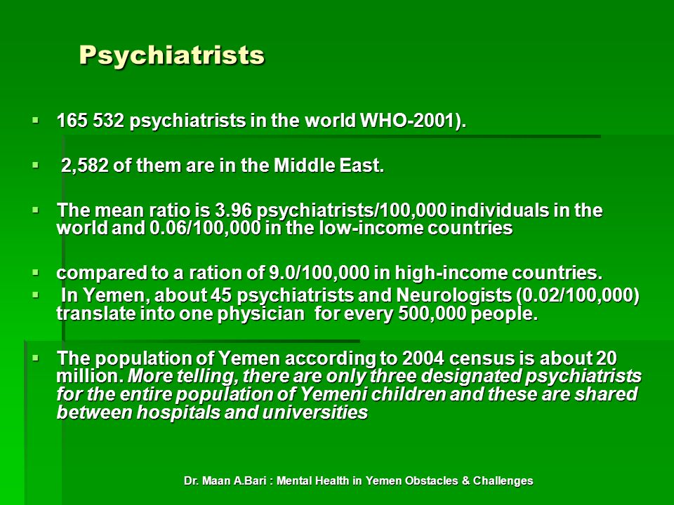 Dr. Maan A.Bari : Mental Health in Yemen Obstacles & Challenges Psychiatrists 165 532 psychiatrists in the world WHO-2001). 165 532 psychiatrists in t