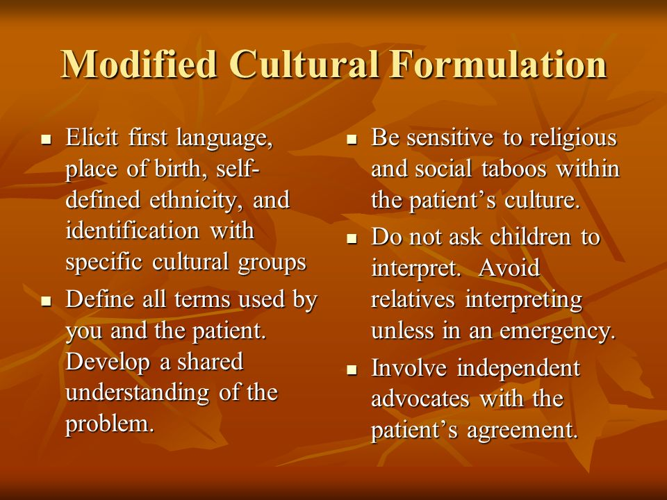 Modified Cultural Formulation Elicit first language, place of birth, self- defined ethnicity, and identification with specific cultural groups Elicit first language, place of birth, self- defined ethnicity, and identification with specific cultural groups Define all terms used by you and the patient.