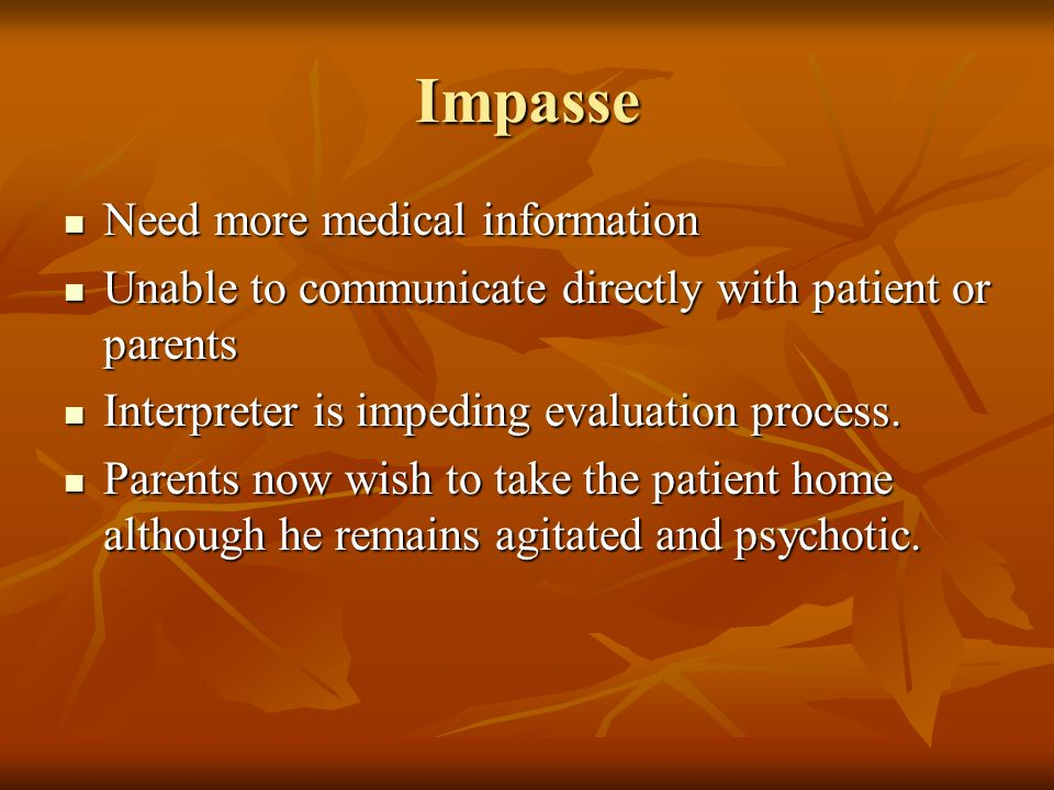 Impasse Need more medical information Need more medical information Unable to communicate directly with patient or parents Unable to communicate directly with patient or parents Interpreter is impeding evaluation process.