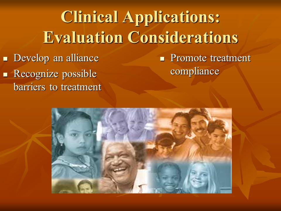 Clinical Applications: Evaluation Considerations Develop an alliance Develop an alliance Recognize possible barriers to treatment Recognize possible barriers to treatment Promote treatment compliance Promote treatment compliance