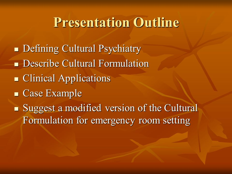 Presentation Outline Defining Cultural Psychiatry Defining Cultural Psychiatry Describe Cultural Formulation Describe Cultural Formulation Clinical Applications Clinical Applications Case Example Case Example Suggest a modified version of the Cultural Formulation for emergency room setting Suggest a modified version of the Cultural Formulation for emergency room setting