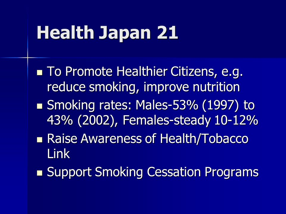 Health Japan 21 To Promote Healthier Citizens, e.g. reduce smoking, improve nutrition To Promote Healthier Citizens, e.g. reduce smoking, improve nutr
