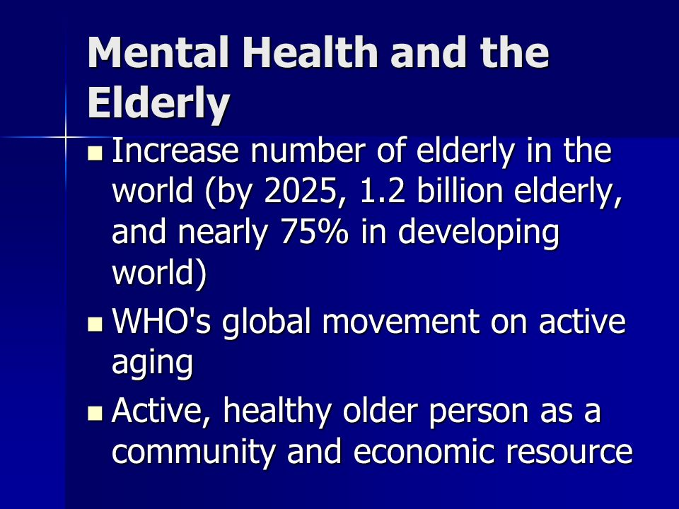 Mental Health and the Elderly Increase number of elderly in the world (by 2025, 1.2 billion elderly, and nearly 75% in developing world) Increase numb