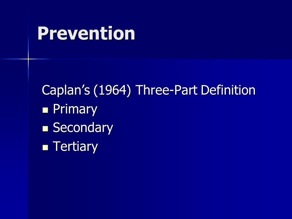 Prevention Caplans (1964) Three-Part Definition Primary Primary Secondary Secondary Tertiary Tertiary