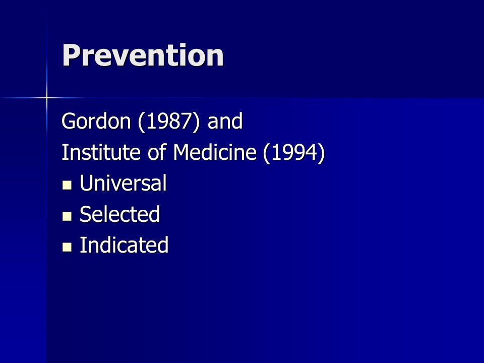 Prevention Gordon (1987) and Institute of Medicine (1994) Universal Universal Selected Selected Indicated Indicated