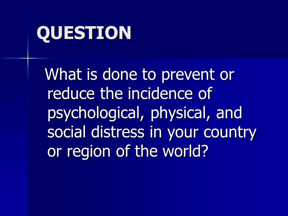 QUESTION What is done to prevent or reduce the incidence of psychological, physical, and social distress in your country or region of the world? What